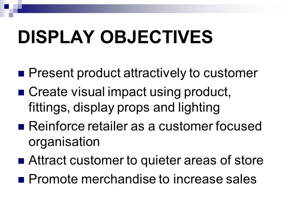 DISPLAY OBJECTIVES Present product attractively to customer Create visual impact using product, fittings, display props and lighting Reinforce retailer as a customer focused organisation Attract customer to quieter areas of store Promote merchandise to increase sales