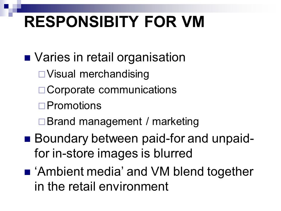 RESPONSIBITY FOR VM Varies in retail organisation  Visual merchandising  Corporate communications  Promotions  Brand management / marketing Boundary between paid-for and unpaid- for in-store images is blurred 'Ambient media' and VM blend together in the retail environment