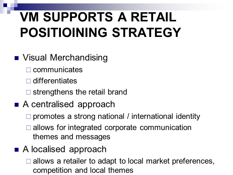 VM SUPPORTS A RETAIL POSITIOINING STRATEGY Visual Merchandising  communicates  differentiates  strengthens the retail brand A centralised approach  promotes a strong national / international identity  allows for integrated corporate communication themes and messages A localised approach  allows a retailer to adapt to local market preferences, competition and local themes