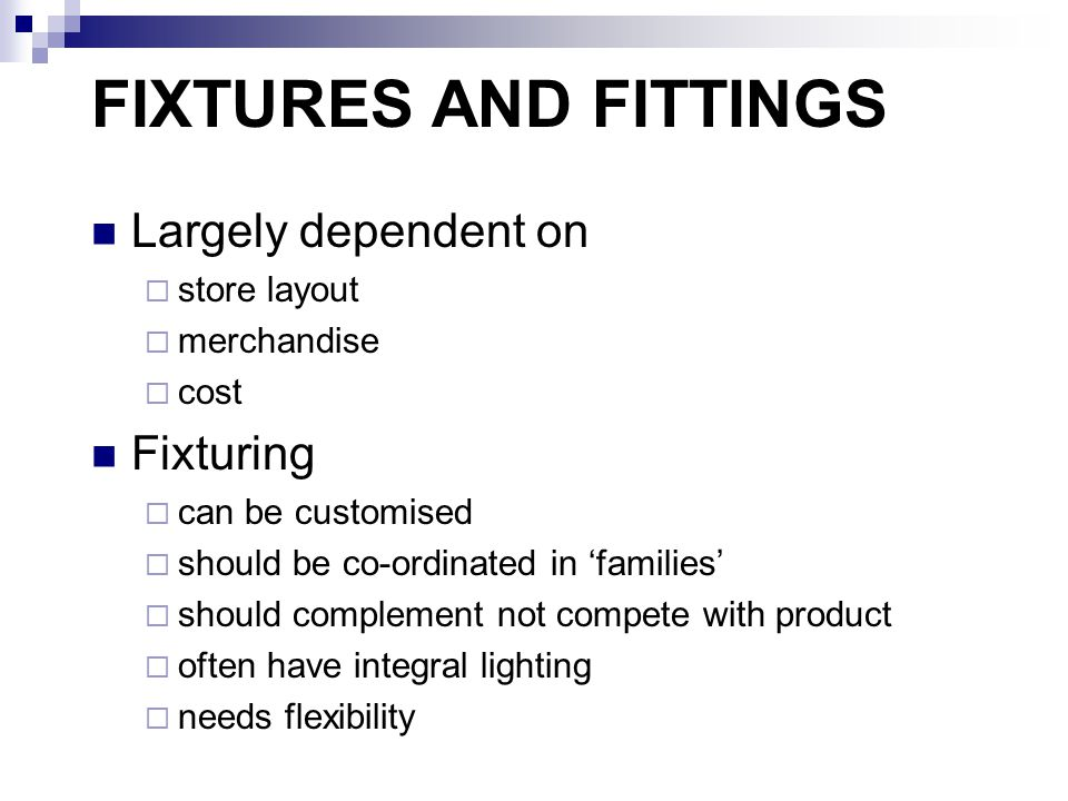 FIXTURES AND FITTINGS Largely dependent on  store layout  merchandise  cost Fixturing  can be customised  should be co-ordinated in 'families'  should complement not compete with product  often have integral lighting  needs flexibility