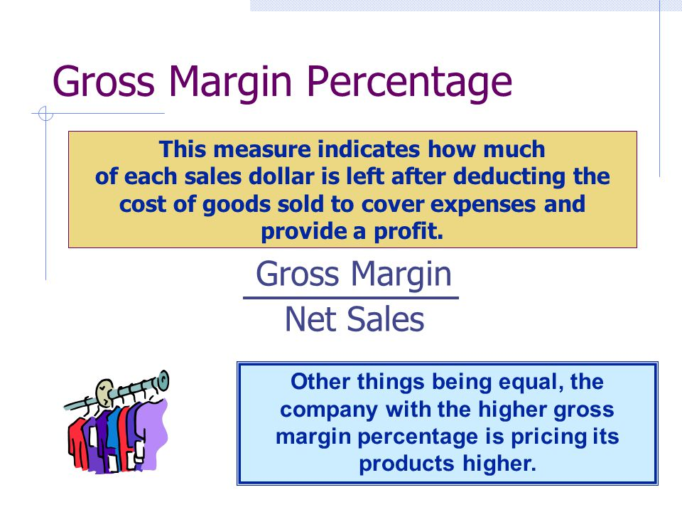 Gross Margin Percentage Gross Margin Net Sales This measure indicates how much of each sales dollar is left after deducting the cost of goods sold to cover expenses and provide a profit.