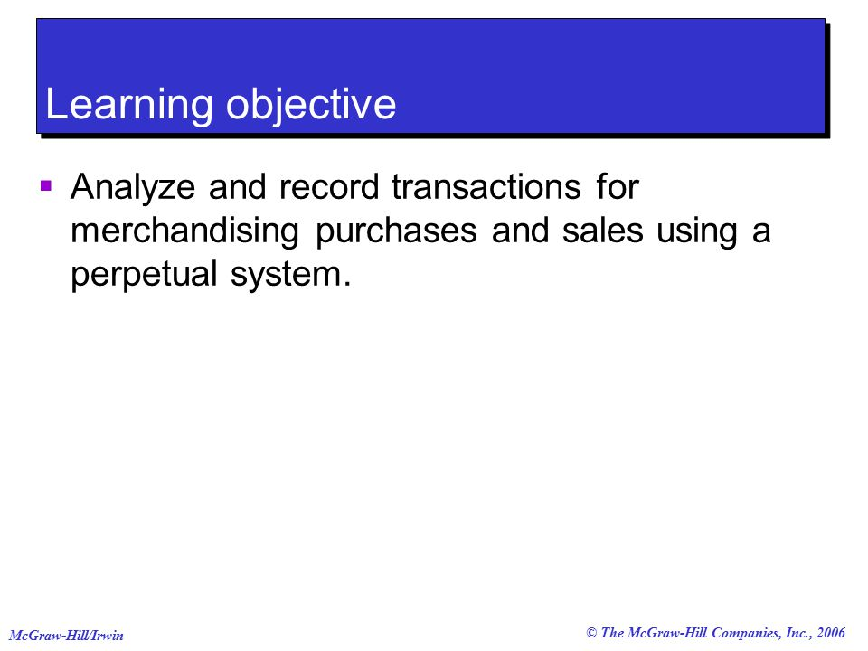 © The McGraw-Hill Companies, Inc., 2006 McGraw-Hill/Irwin Learning objective  Analyze and record transactions for merchandising purchases and sales using a perpetual system.