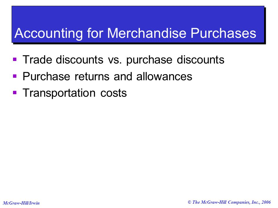 © The McGraw-Hill Companies, Inc., 2006 McGraw-Hill/Irwin Accounting for Merchandise Purchases  Trade discounts vs.