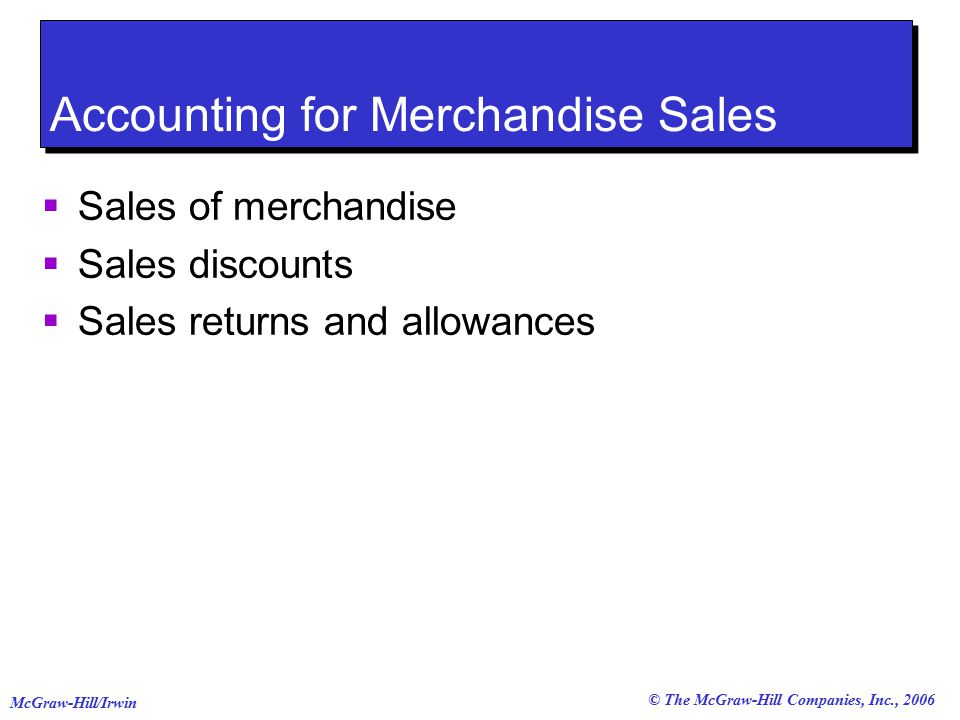© The McGraw-Hill Companies, Inc., 2006 McGraw-Hill/Irwin Accounting for Merchandise Sales  Sales of merchandise  Sales discounts  Sales returns and allowances