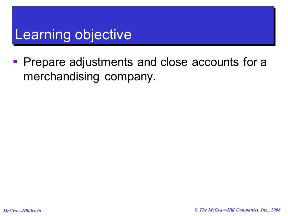 © The McGraw-Hill Companies, Inc., 2006 McGraw-Hill/Irwin Learning objective  Prepare adjustments and close accounts for a merchandising company.
