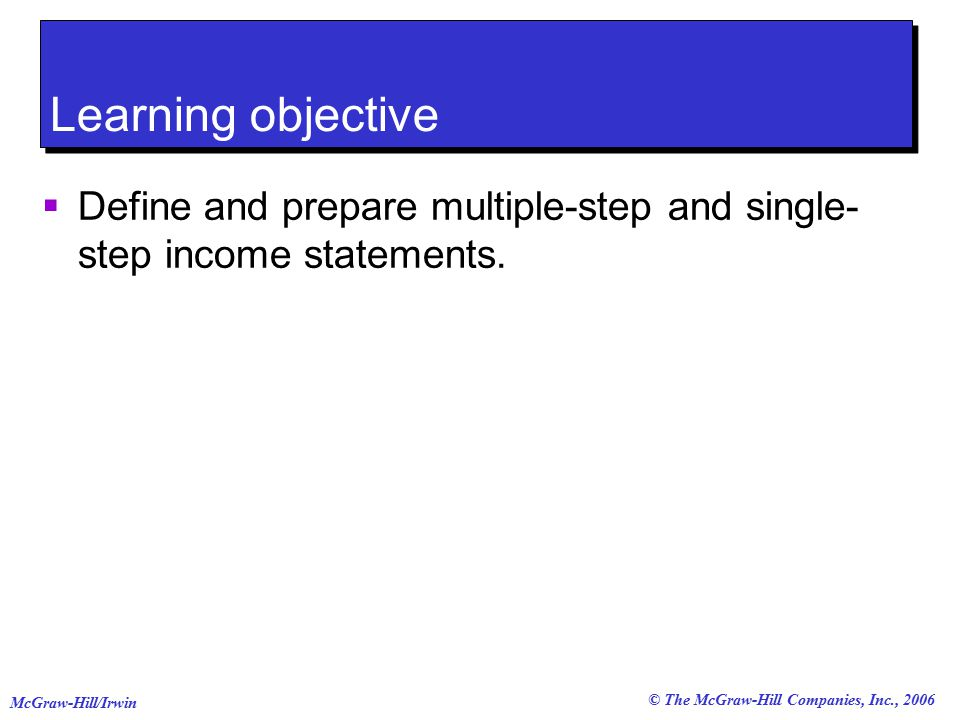 © The McGraw-Hill Companies, Inc., 2006 McGraw-Hill/Irwin Learning objective  Define and prepare multiple-step and single- step income statements.
