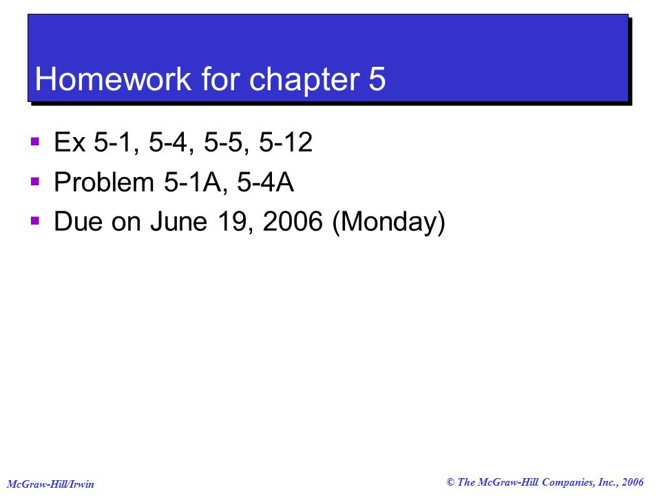 © The McGraw-Hill Companies, Inc., 2006 McGraw-Hill/Irwin Homework for chapter 5  Ex 5-1, 5-4, 5-5, 5-12  Problem 5-1A, 5-4A  Due on June 19, 2006 (Monday)