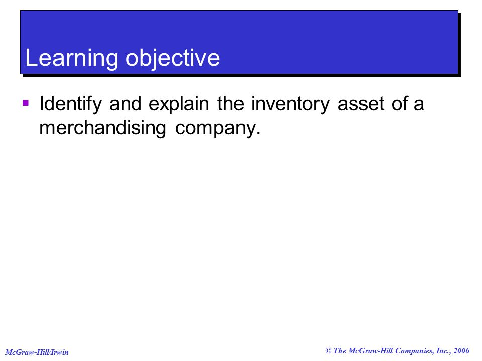 © The McGraw-Hill Companies, Inc., 2006 McGraw-Hill/Irwin Learning objective  Identify and explain the inventory asset of a merchandising company.
