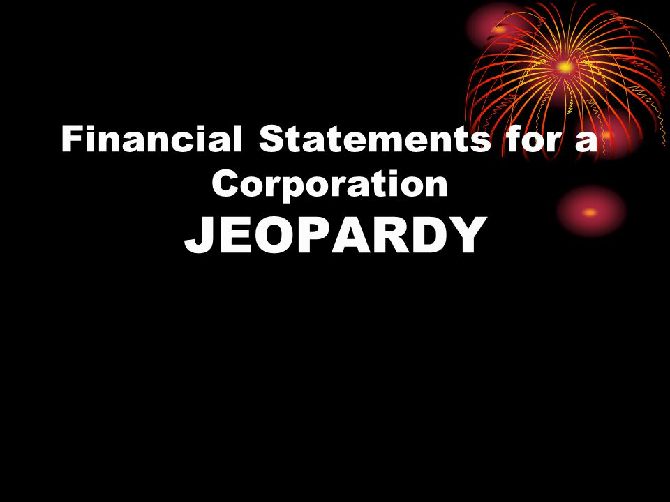 Financial Statements for a Corporation JEOPARDY