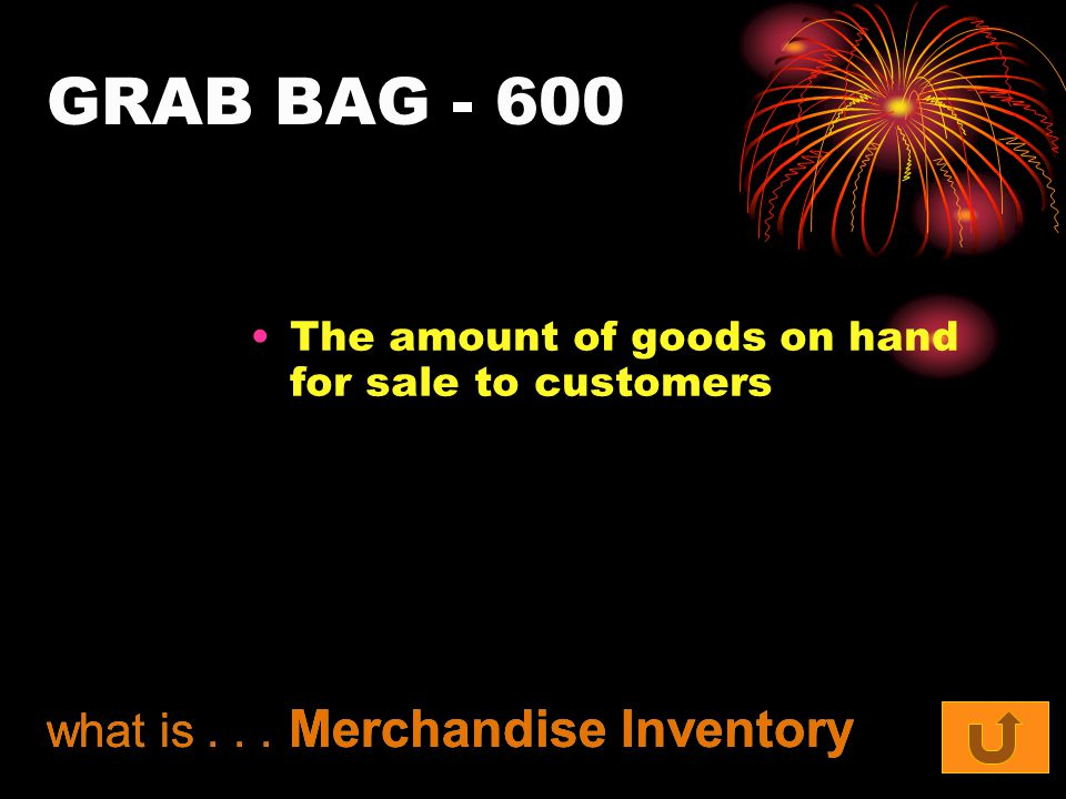 GRAB BAG The amount of goods on hand for sale to customers what is... Merchandise Inventory