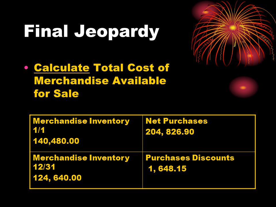 Final Jeopardy Calculate Total Cost of Merchandise Available for Sale Merchandise Inventory 1/1 140, Net Purchases 204, Merchandise Inventory 12/31 124, Purchases Discounts 1,