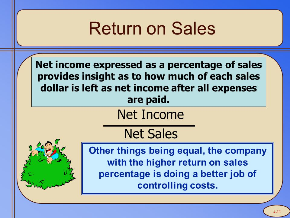 Return on Sales Net Income Net Sales Net income expressed as a percentage of sales provides insight as to how much of each sales dollar is left as net income after all expenses are paid.