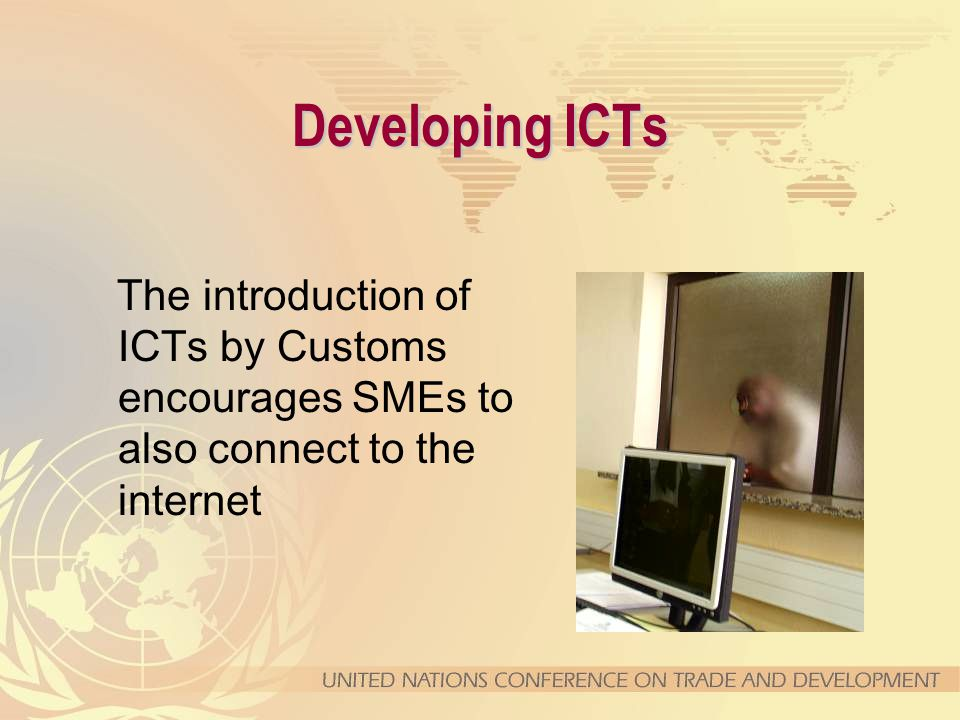 The introduction of ICTs by Customs encourages SMEs to also connect to the internet Developing ICTs