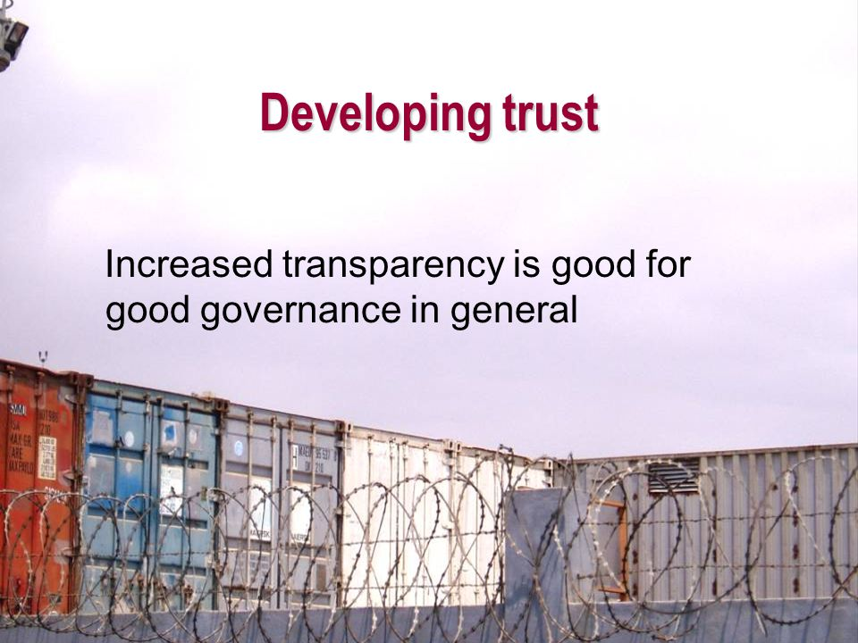 Developing trust Increased transparency is good for good governance in general