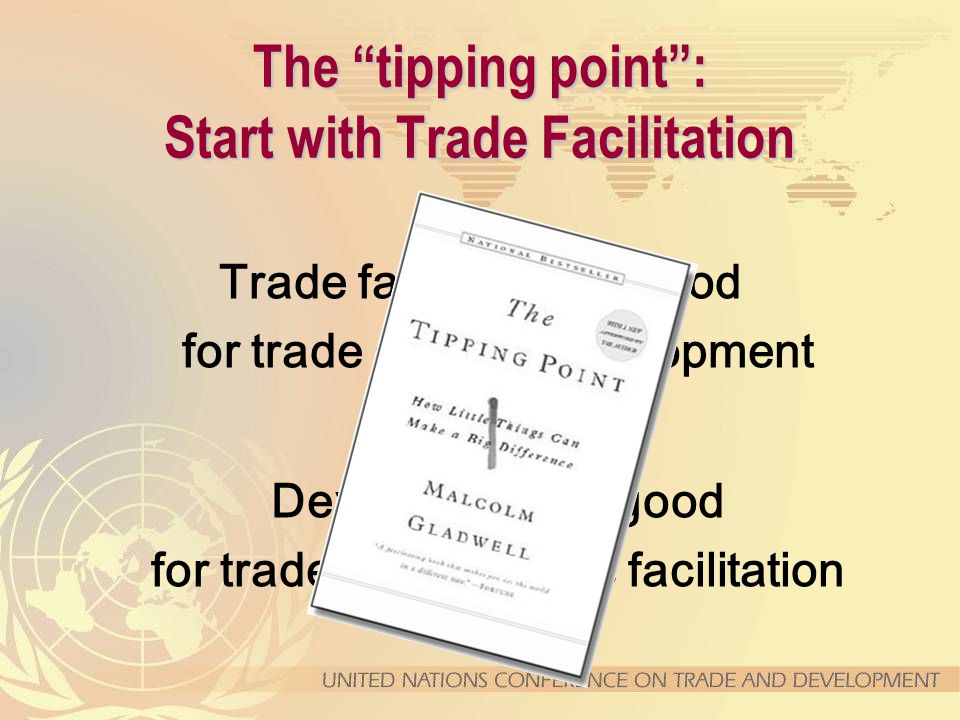 The tipping point : Start with Trade Facilitation Trade facilitation is good for trade and for development Development is good for trade and for trade facilitation