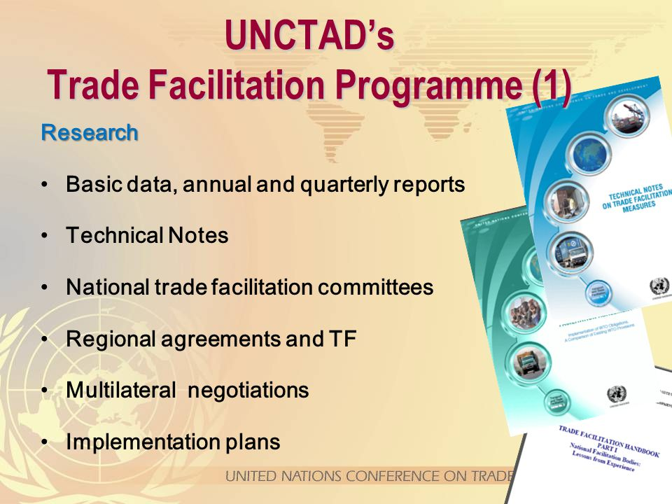 Research Basic data, annual and quarterly reports Technical Notes National trade facilitation committees Regional agreements and TF Multilateral negotiations Implementation plans UNCTAD's Trade Facilitation Programme (1)