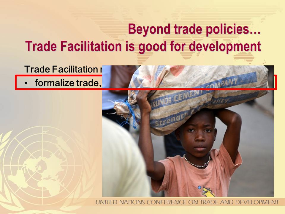 Beyond trade policies… Trade Facilitation is good for development Trade Facilitation reforms help to … formalize trade,