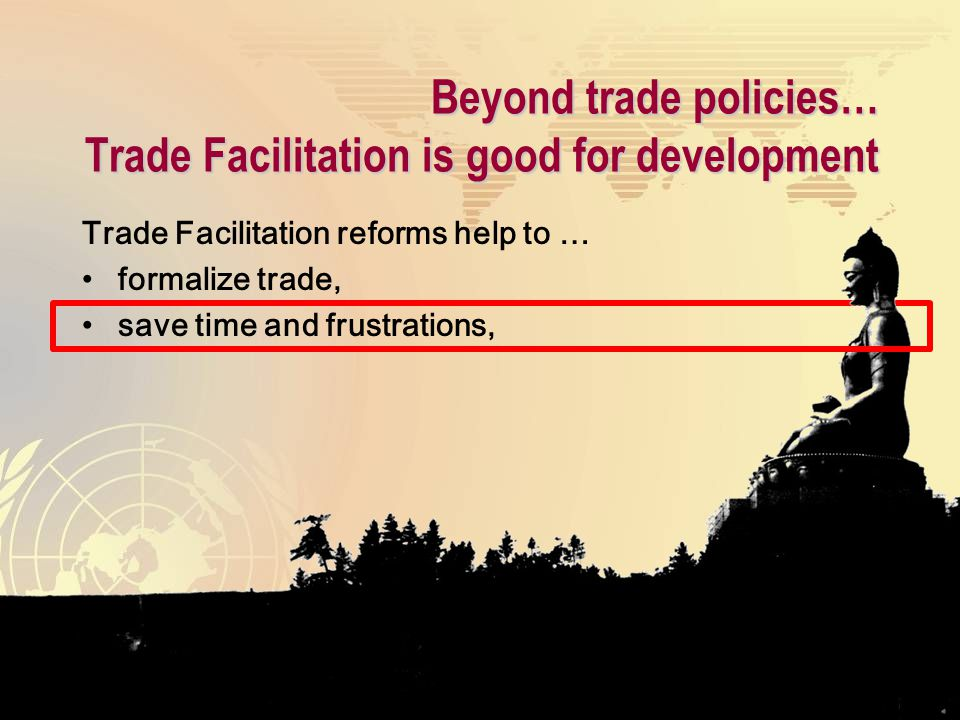 Beyond trade policies… Trade Facilitation is good for development Trade Facilitation reforms help to … formalize trade, save time and frustrations,