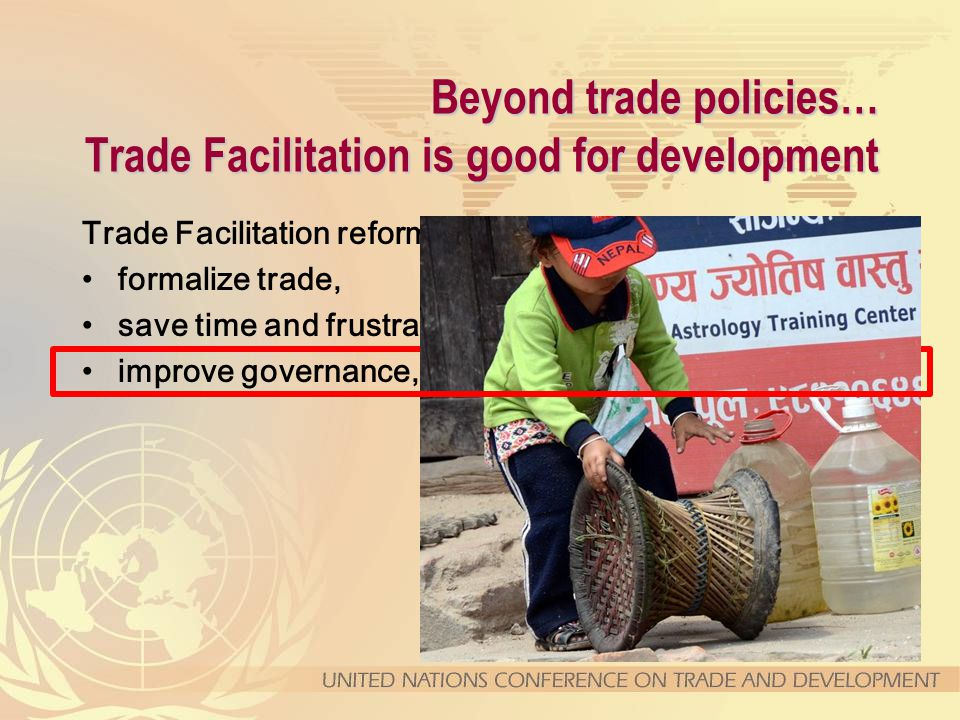 Beyond trade policies… Trade Facilitation is good for development Trade Facilitation reforms help to … formalize trade, save time and frustrations, improve governance,