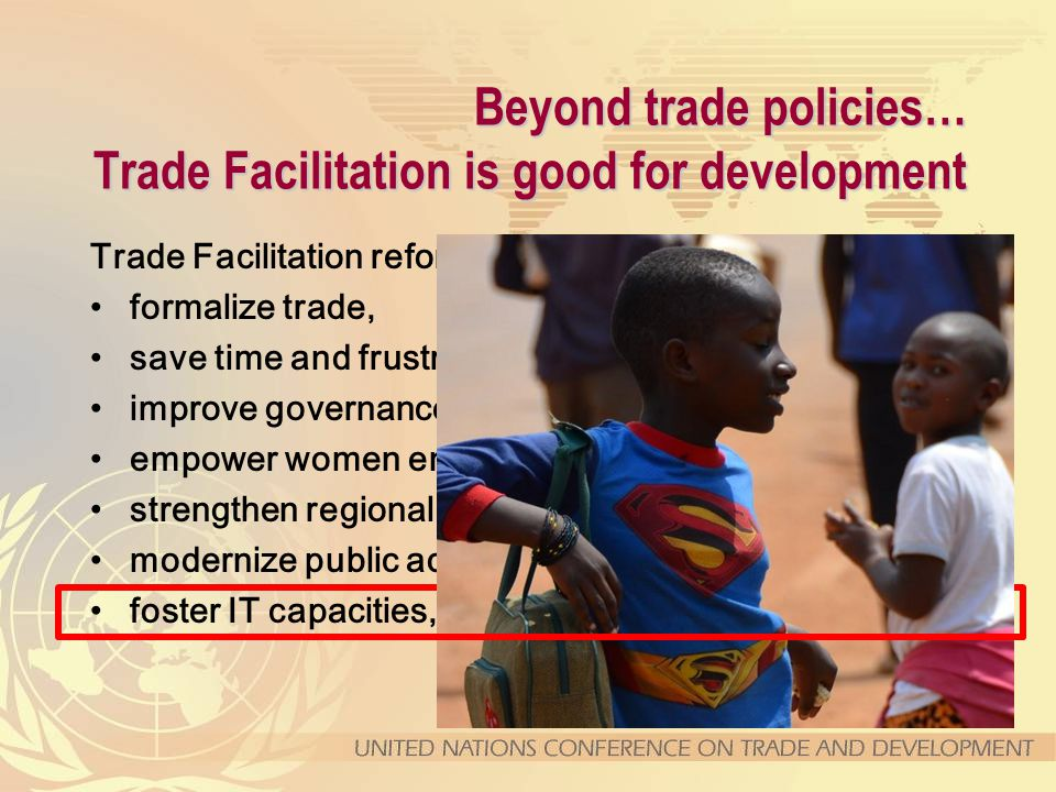 Beyond trade policies… Trade Facilitation is good for development Trade Facilitation reforms help to … formalize trade, save time and frustrations, improve governance, empower women entrepreneurs, strengthen regional integration, modernize public administrations, foster IT capacities, and