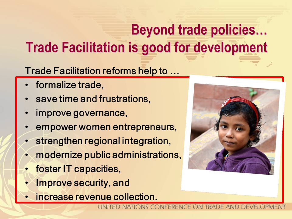 Beyond trade policies… Trade Facilitation is good for development Trade Facilitation reforms help to … formalize trade, save time and frustrations, improve governance, empower women entrepreneurs, strengthen regional integration, modernize public administrations, foster IT capacities, Improve security, and increase revenue collection.