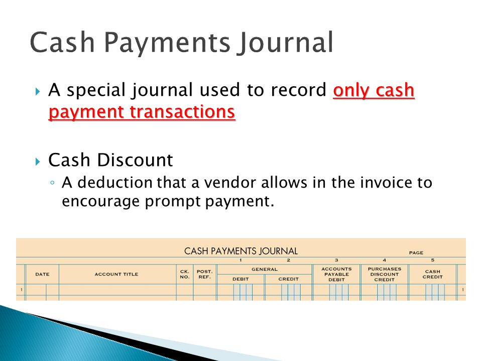 only cash payment transactions  A special journal used to record only cash payment transactions  Cash Discount ◦ A deduction that a vendor allows in the invoice to encourage prompt payment.