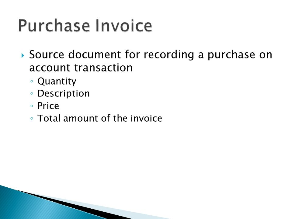  Source document for recording a purchase on account transaction ◦ Quantity ◦ Description ◦ Price ◦ Total amount of the invoice