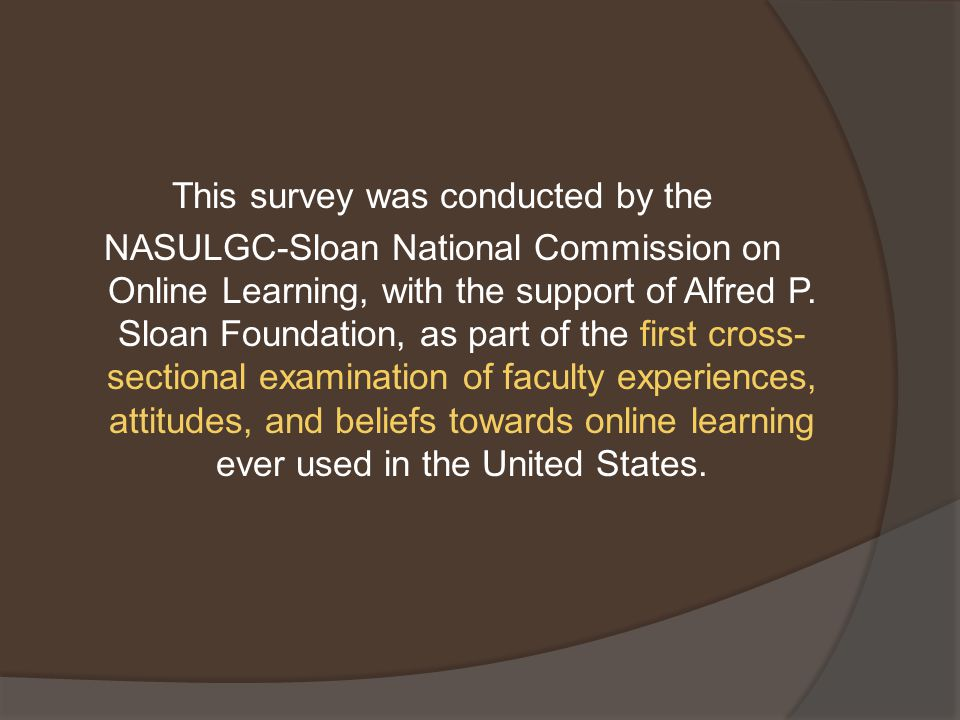 This survey was conducted by the NASULGC-Sloan National Commission on Online Learning, with the support of Alfred P.