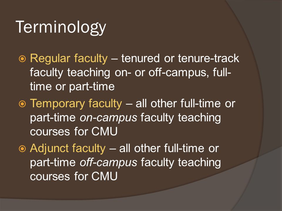 Terminology  Regular faculty – tenured or tenure-track faculty teaching on- or off-campus, full- time or part-time  Temporary faculty – all other full-time or part-time on-campus faculty teaching courses for CMU  Adjunct faculty – all other full-time or part-time off-campus faculty teaching courses for CMU