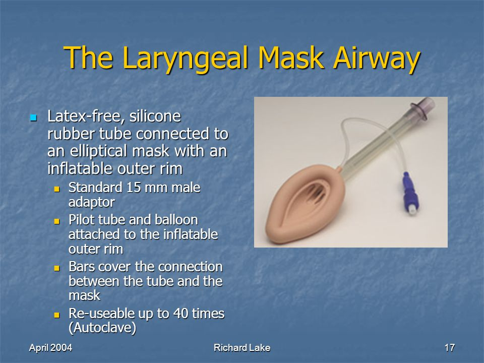 April 2004Richard Lake17 The Laryngeal Mask Airway Latex-free, silicone rubber tube connected to an elliptical mask with an inflatable outer rim Latex-free, silicone rubber tube connected to an elliptical mask with an inflatable outer rim Standard 15 mm male adaptor Standard 15 mm male adaptor Pilot tube and balloon attached to the inflatable outer rim Pilot tube and balloon attached to the inflatable outer rim Bars cover the connection between the tube and the mask Bars cover the connection between the tube and the mask Re-useable up to 40 times (Autoclave) Re-useable up to 40 times (Autoclave)