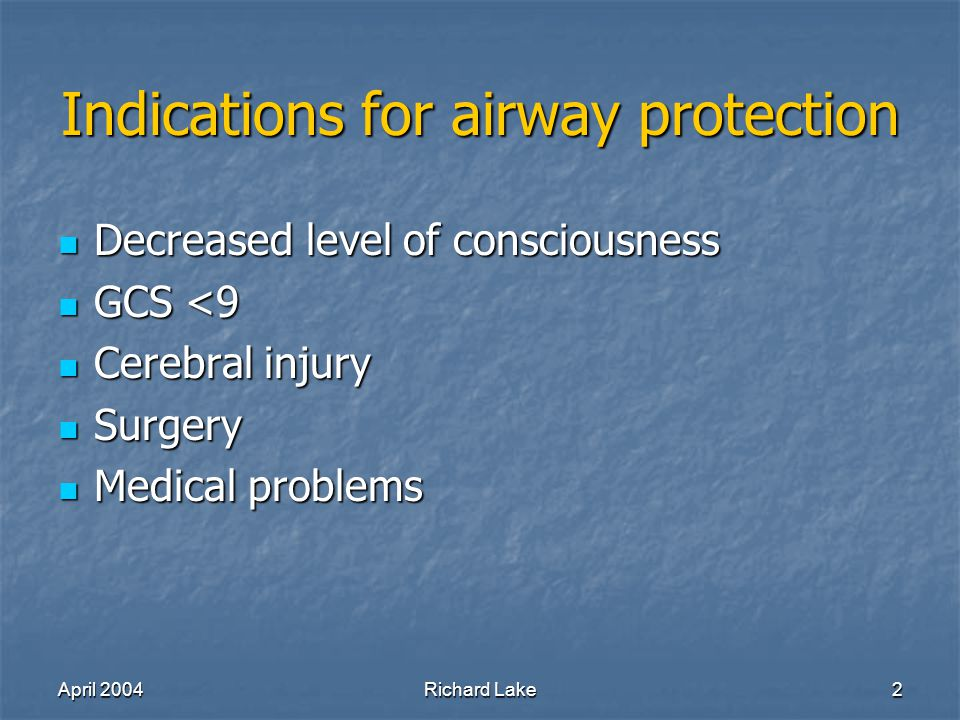 April 2004Richard Lake2 Indications for airway protection Decreased level of consciousness Decreased level of consciousness GCS <9 GCS <9 Cerebral injury Cerebral injury Surgery Surgery Medical problems Medical problems