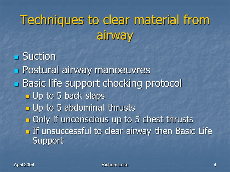 April 2004Richard Lake4 Techniques to clear material from airway Suction Suction Postural airway manoeuvres Postural airway manoeuvres Basic life support chocking protocol Basic life support chocking protocol Up to 5 back slaps Up to 5 back slaps Up to 5 abdominal thrusts Up to 5 abdominal thrusts Only if unconscious up to 5 chest thrusts Only if unconscious up to 5 chest thrusts If unsuccessful to clear airway then Basic Life Support If unsuccessful to clear airway then Basic Life Support