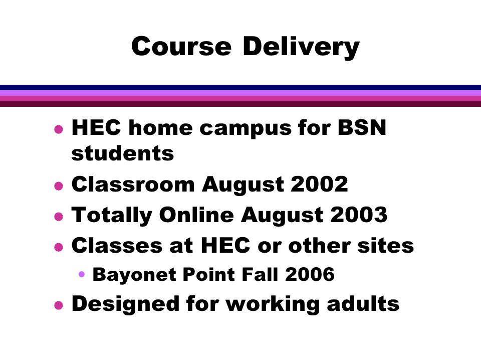 Course Delivery l HEC home campus for BSN students l Classroom August 2002 l Totally Online August 2003 l Classes at HEC or other sites Bayonet Point Fall 2006 l Designed for working adults