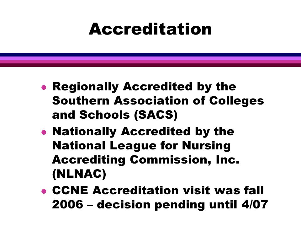 Accreditation l Regionally Accredited by the Southern Association of Colleges and Schools (SACS) l Nationally Accredited by the National League for Nursing Accrediting Commission, Inc.
