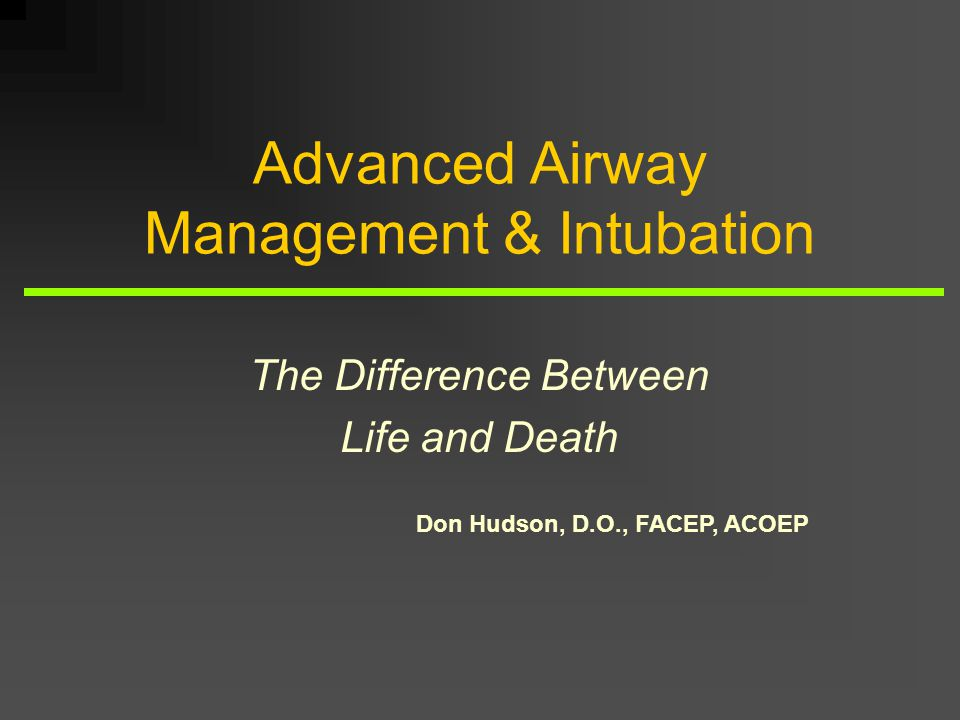 Don Hudson, D.O., FACEP, ACOEP Advanced Airway Management & Intubation The Difference Between Life and Death