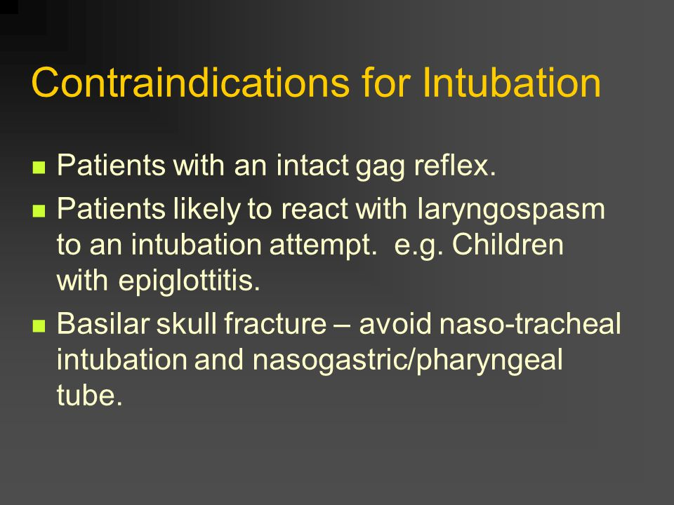 Contraindications for Intubation Patients with an intact gag reflex.