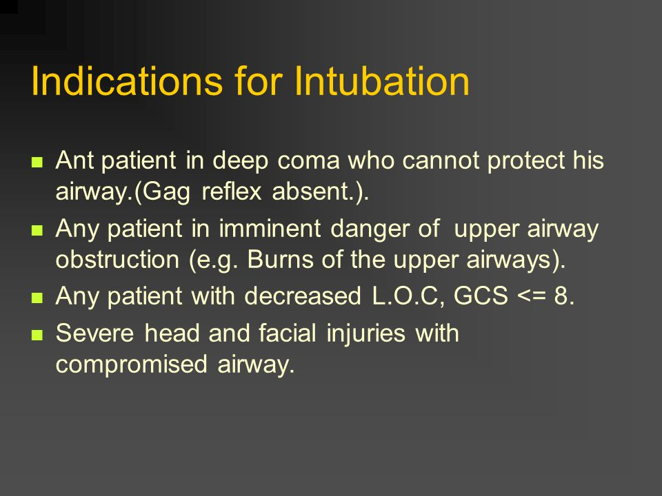 Indications for Intubation Ant patient in deep coma who cannot protect his airway.(Gag reflex absent.).