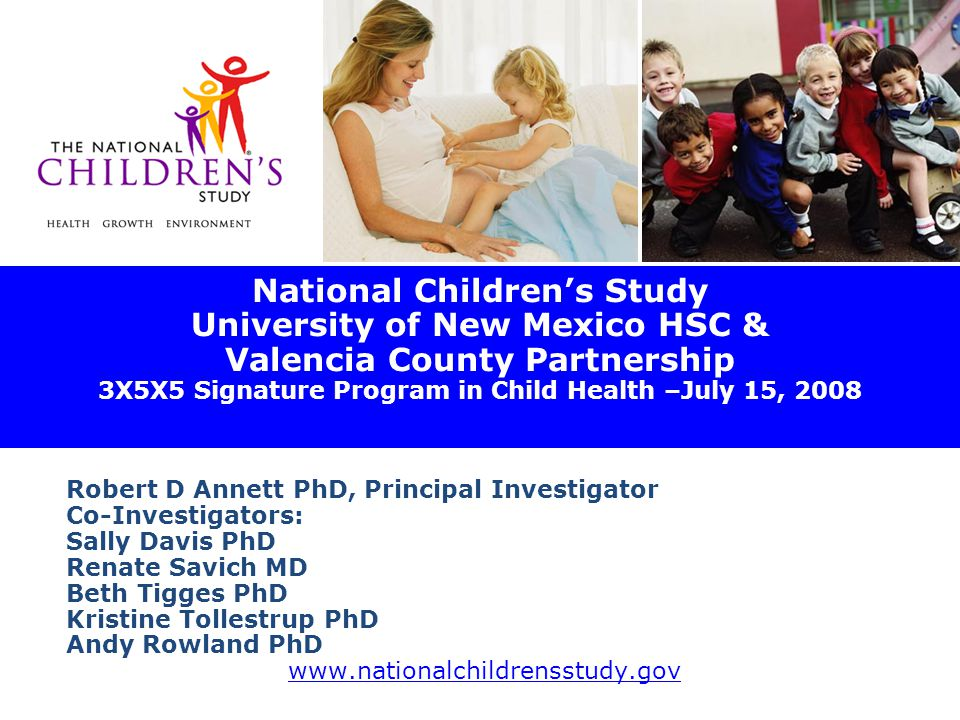 National Children's Study University of New Mexico HSC & Valencia County Partnership 3X5X5 Signature Program in Child Health –July 15, 2008 Robert D Annett PhD, Principal Investigator Co-Investigators: Sally Davis PhD Renate Savich MD Beth Tigges PhD Kristine Tollestrup PhD Andy Rowland PhD