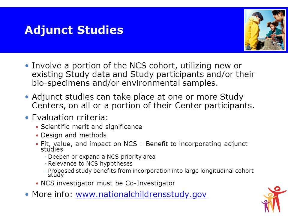 Adjunct Studies Involve a portion of the NCS cohort, utilizing new or existing Study data and Study participants and/or their bio-specimens and/or environmental samples.