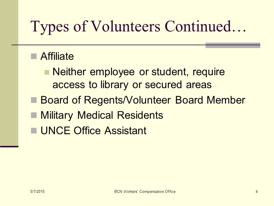 Types of Volunteers Continued… Affiliate Neither employee or student, require access to library or secured areas Board of Regents/Volunteer Board Member Military Medical Residents UNCE Office Assistant 5/7/2015 BCN Workers Compensation Office4
