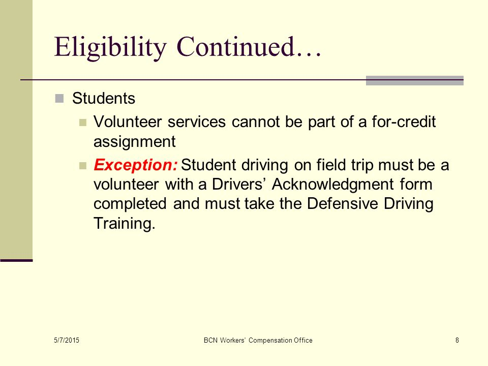 5/7/2015 BCN Workers Compensation Office8 Eligibility Continued… Students Volunteer services cannot be part of a for-credit assignment Exception: Student driving on field trip must be a volunteer with a Drivers' Acknowledgment form completed and must take the Defensive Driving Training.