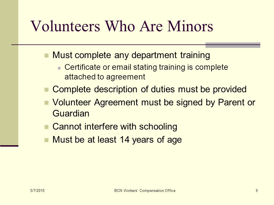 Volunteers Who Are Minors Must complete any department training Certificate or  stating training is complete attached to agreement Complete description of duties must be provided Volunteer Agreement must be signed by Parent or Guardian Cannot interfere with schooling Must be at least 14 years of age 5/7/2015 BCN Workers Compensation Office9