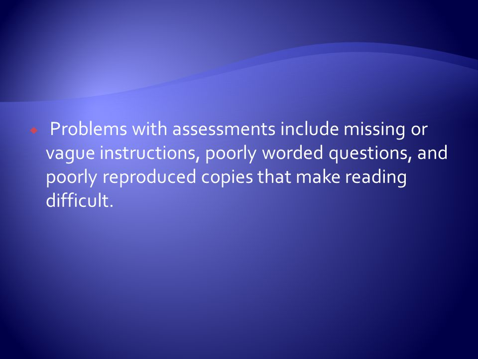  Problems with assessments include missing or vague instructions, poorly worded questions, and poorly reproduced copies that make reading difficult.