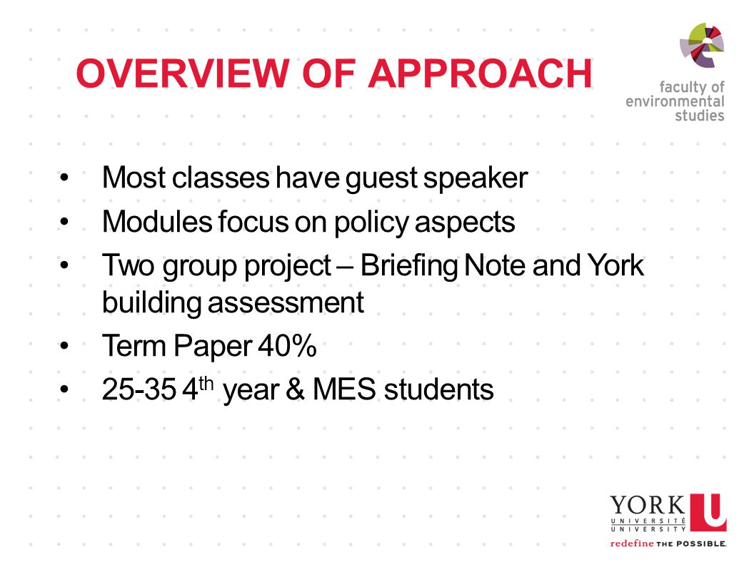 OVERVIEW OF APPROACH Most classes have guest speaker Modules focus on policy aspects Two group project – Briefing Note and York building assessment Term Paper 40% th year & MES students