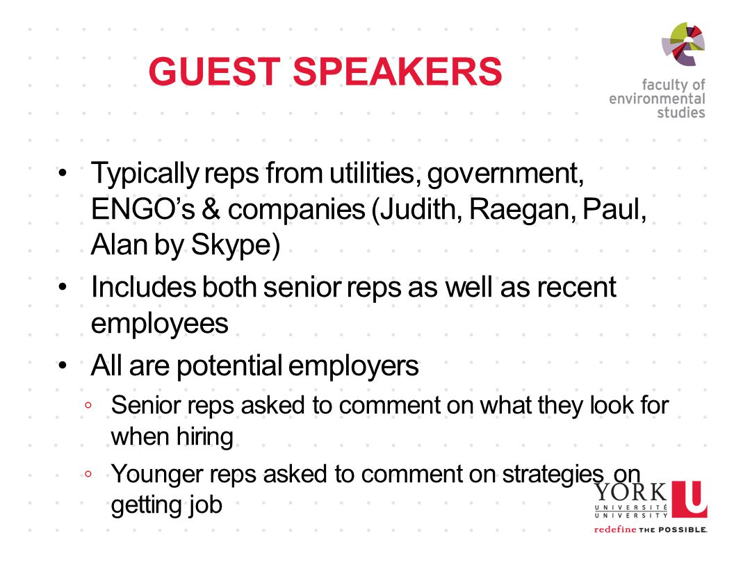 GUEST SPEAKERS Typically reps from utilities, government, ENGO's & companies (Judith, Raegan, Paul, Alan by Skype) Includes both senior reps as well as recent employees All are potential employers ◦Senior reps asked to comment on what they look for when hiring ◦Younger reps asked to comment on strategies on getting job