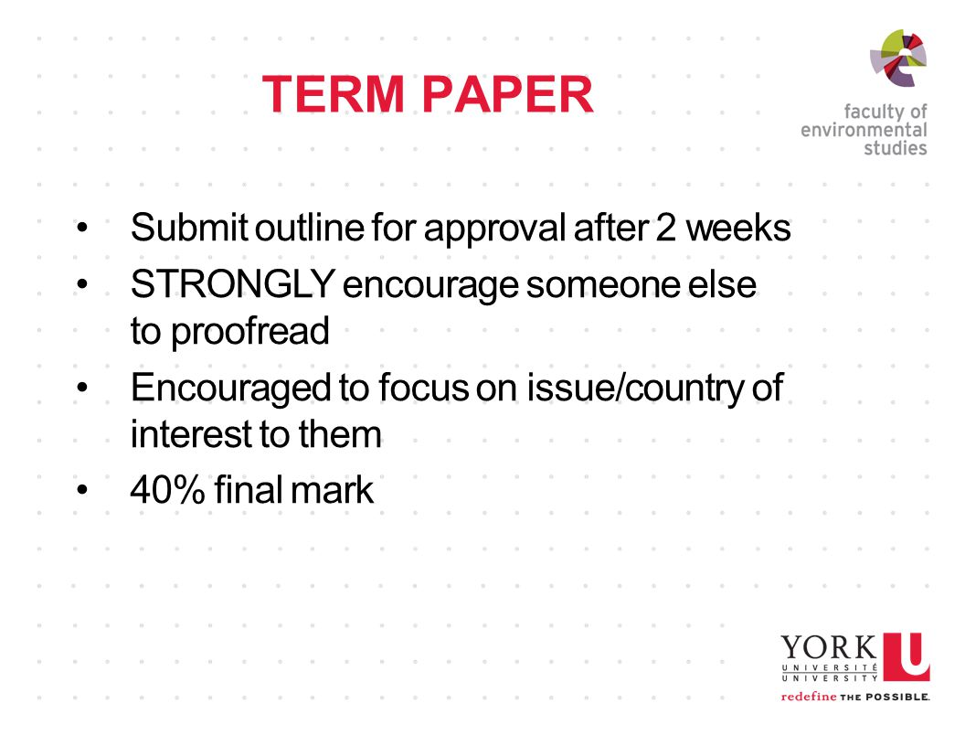 TERM PAPER Submit outline for approval after 2 weeks STRONGLY encourage someone else to proofread Encouraged to focus on issue/country of interest to them 40% final mark