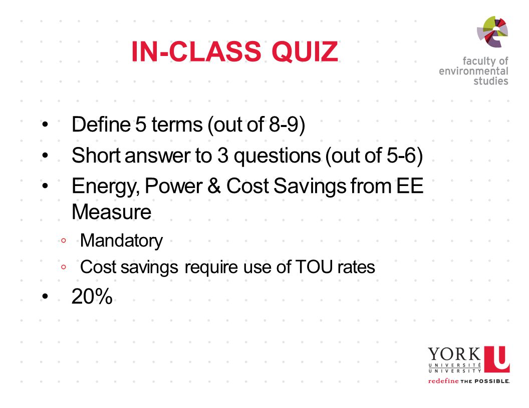 IN-CLASS QUIZ Define 5 terms (out of 8-9) Short answer to 3 questions (out of 5-6) Energy, Power & Cost Savings from EE Measure ◦Mandatory ◦Cost savings require use of TOU rates 20%
