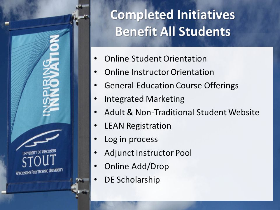 Completed Initiatives Benefit All Students Online Student Orientation Online Instructor Orientation General Education Course Offerings Integrated Marketing Adult & Non-Traditional Student Website LEAN Registration Log in process Adjunct Instructor Pool Online Add/Drop DE Scholarship