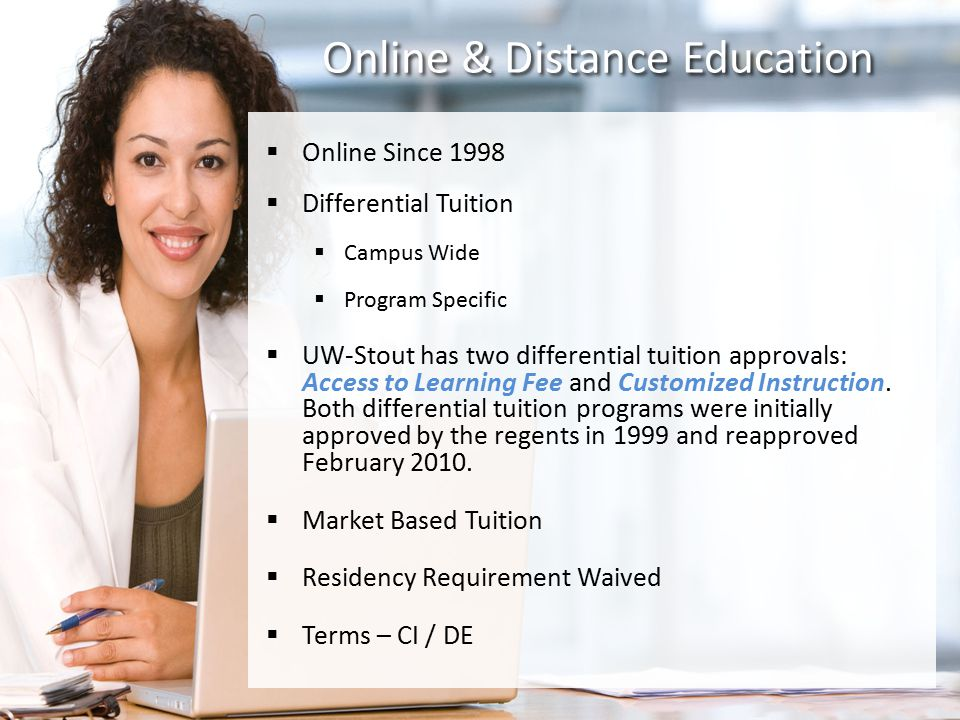 Online & Distance Education  Online Since 1998  Differential Tuition  Campus Wide  Program Specific  UW-Stout has two differential tuition approvals: Access to Learning Fee and Customized Instruction.