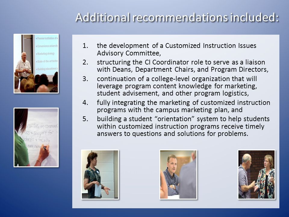 Additional recommendations included: 1.the development of a Customized Instruction Issues Advisory Committee, 2.structuring the CI Coordinator role to serve as a liaison with Deans, Department Chairs, and Program Directors, 3.continuation of a college-level organization that will leverage program content knowledge for marketing, student advisement, and other program logistics, 4.fully integrating the marketing of customized instruction programs with the campus marketing plan, and 5.building a student orientation system to help students within customized instruction programs receive timely answers to questions and solutions for problems.